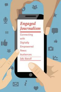 Engaged Journalism: Connecting With Digitally Empowered News Audiences: Book by Jake Batsell