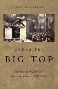 Under the Big Top: Big Tent Revivalism and American Culture, 1885-1925: Book by Josh McMullen