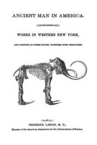 Ancient Man in America Including Works in Western New York: Book by M.D. Frederick Larkin