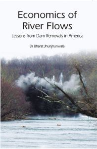 Economics of River Flows Lessons From Dam Removals In America: Book by Bharat Jhunjhunwala