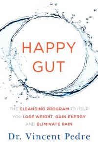 Happy Gut : The Cleansing Program to Help You Lose Weight, Gain Energy, and Eliminate Pain: Book by Vincent Pedre