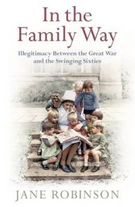 In the Family Way: Illegitimacy Between the Great War and the Swinging Sixties: Book by Jane Robinson