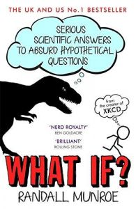 What If? Serious Scientific Answers to Absurd Hypothetical Questions: Book by Randall Munroe