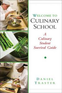 Welcome to Culinary School: A Culinary Student Survival Guide: Book by Daniel Traster