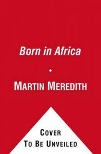 Born in Africa: The Quest for the Origins of Human Life: Book by Martin Meredith
