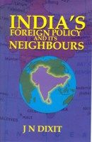 India's Foreign Policy And Its Neighbours: Book by J.N. Dixit