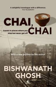 Chai Chai  : Travels In Places Where You Stop But Never Get Off 1: Book by Bishwanath Ghosh