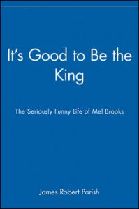 It's Good to be the King: The Seriously Funny Life of Mel Brooks: Book by James Robert Parish