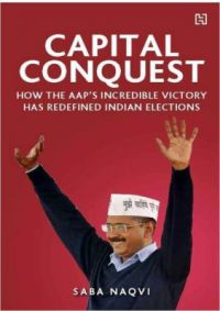 Capital Conquest : How the AAPs Incredible Victory has Redefined Indian Elections (English) (Hardcover): Book by Saba Naqvi