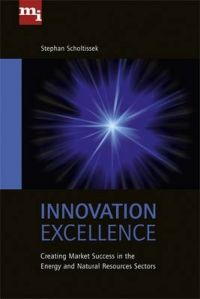 Innovation Excellence: Creating Market Success in the Energy and Natural Resources Sectors: Book by Stephan Scholtissek