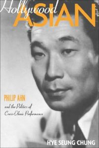 Hollywood Asian: Philip Ahn and the Politics of Cross-Ethnic Performance: Book by Hye Seung Chung
