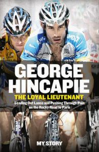 The Loyal Lieutenant: Leading out Lance and Pushing Through the Pain on the Rocky Road to Paris: Book by George Hincapie