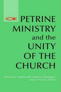 Petrine Ministry and the Unity of the Church: Toward a Patient and Fraternal Dialogue: Book by James F. Puglisi
