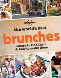 The World's Best Brunches: Where to Find Them and How to Make Them: Book by Lonely Planet