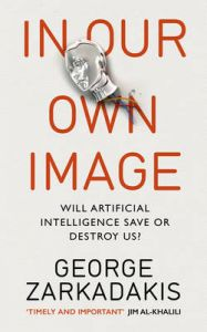 In Our Own Image: Will Artificial Intelligence Save or Destroy Us?: Book by George Zarkadakis