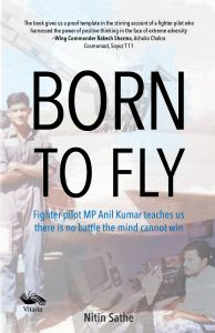 Born to fly, Fighter pilot MP Anil Kumar teaches us there is no battle mind cannot win : Book by Air Commodore Nitin Sathe