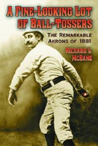 A Fine-looking Lot of Ball-tossers: The Remarkable Akrons of 1881: Book by Richard L. McBane