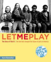 Let Me Play: The Story of IX - The Law That Changed the Destiny of Girls in America: Book by Karen Blumenthal