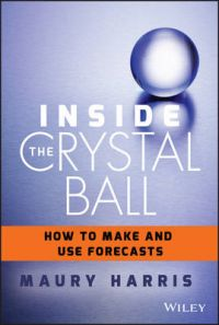 Inside the Crystal Ball: How to Make and Use Forecasts: Book by Maury Coleman Harris