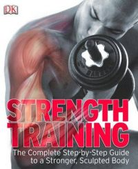 Strength Training: the Complete Step-by-step Guide to a Stronger, Sculpted Body: Book by DK