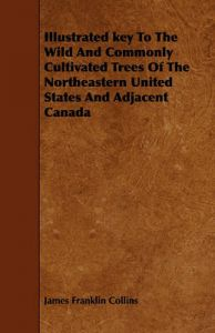Illustrated Key To The Wild And Commonly Cultivated Trees Of The Northeastern United States And Adjacent Canada: Book by James Franklin Collins