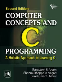 COMPUTER CONCEPTS AND C PROGRAMMING : A HOLISTIC APPROACH TO LEARNING C: Book by ANAMI BASAVARAJ S.|ANGADI SHANMUKHAPPA A.|MANVI SUNILKUMAR S.