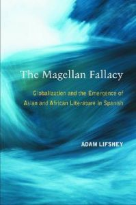 The Magellan Fallacy: Globalization and the Emergence of Asian and African Literature in Spanish: Book by Adam Lifshey