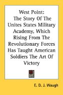 West Point: The Story of the Unites States Military Academy, Which Rising from the Revolutionary Forces Has Taught American Soldie: Book by E D J Waugh