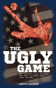 The Ugly Game: How Football Lost its Magic and What it Could Learn from the NFL: Book by Martin Calladine