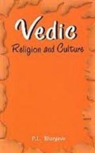 Vedic Religion and Culture: An Exposition of Distinct Facets: Book by P.L. Bhargava