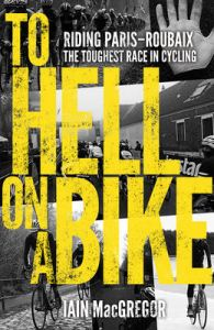 To Hell on a Bike: Riding Paris-Roubaix: the Toughest Race in Cycling: Book by Iain MacGregor