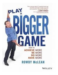 Play a Bigger Game : How to Achieve More! Be More! Do More! Have More (English): Book by Rowdy McLean