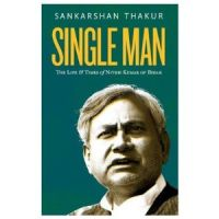 Single Man : The Life And Times Of Nitish Kumar Of Bihar: Book by Sankarshan Thakur