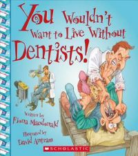 You Wouldn't Want to Live Without Dentists!: Book by Fiona MacDonald (CRC Press, Boca Raton, Florida, USA Birmingham Womens Hospital NHS Trust, UK Birmingham Womens Hospital NHS Trust, UK Birmingham Womens Hospital NHS Trust, UK CRC Press, Boca Raton, Florida, USA CRC Press, Boca Raton, Florida, USA)