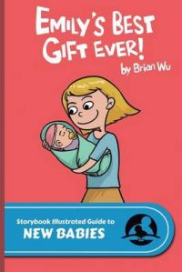 Emily's Best Gift Ever!: The Storybook Illustrated Guide to New Babies: Book by Brian W Wu