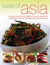 Taste of Asia: A Culinary Journey from Thailand to Japan - Ingredients, Techniques and Over 100 Fabulous Authentic Recipes: Book by Sallie Morris
