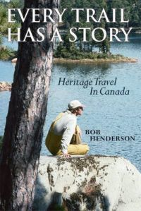Every Trail Has a Story: Heritage Travel in Canada: Book by Bob Henderson