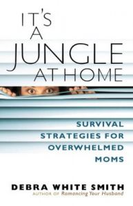 It's a Jungle at Home: Survival Strategies for Overwhelmed Moms: Book by Debra White Smith