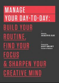 Manage Your Day-to-Day: Build Your Routine, Find Your Focus, and Sharpen Your Creative Mind (The 99U Book Series): Book by Jocelyn K. Glei