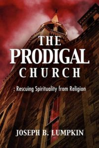 The Prodigal Church: Rescuing Spirituality from Religion: Book by Joseph B. Lumpkin