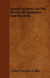 School Lectures On The Electra Of Sophocles And Macbeth.: Book by Arthur Herman Gilkes