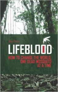 Lifeblood: How To Change The World, One Dead Mosquito At A Time: Book by Alex Perry