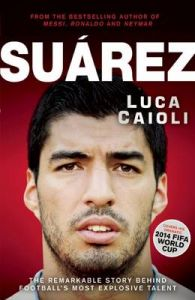 Suarez: The Remarkable Story Behind Football's Most Explosive Talent : The Remarkable Story Behind Football's Most Explosive Talent (English): Book by Luca Caioli