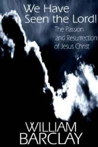 We Have Seen the Lord: The Passion and Resurrection of Jesus Christ: Book by William Barclay