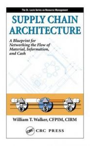 Supply Chain Architecture: Learning How to Network the Flow of Material, Information, and Cash: Book by William T. Walker
