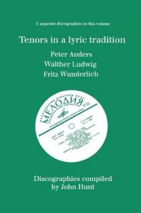 Tenors in a Lyric Tradition: 3 Discographies Peter Anders, Walther Ludwig, Fritz Wunderlich: Book by John Hunt