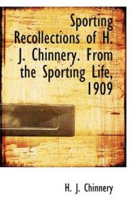 Sporting Recollections of H. J. Chinnery. from the Sporting Life, 1909: Book by H J Chinnery