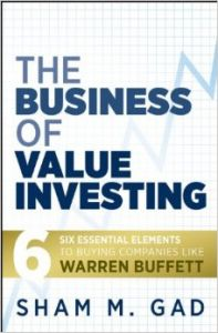 The Business of Value Investing: Six Essential Elements to Buying Companies Like Warren Buffett: Book by Sham M. Gad