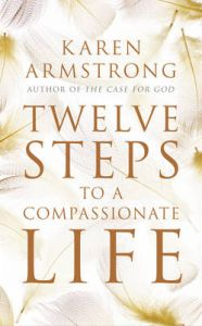 Twelve Steps to a Compassionate Life: Book by Karen Armstrong