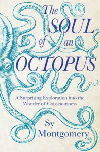 The Soul of an Octopus: A Playful Exploration into the Wonder of Consciousness: Book by Sy Montgomery
